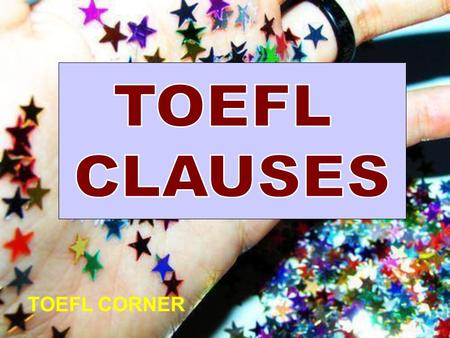 TOEFL CORNER. CLAUSE group of related words containing a subject and a finite verb. Main clauses: can stand alone >>>> I watched television. Subordinate.