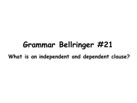 Grammar Bellringer #21 What is an independent and dependent clause?