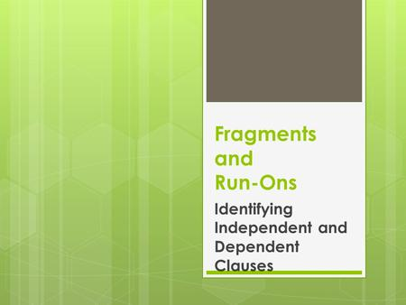 Fragments and Run-Ons Identifying Independent and Dependent Clauses.