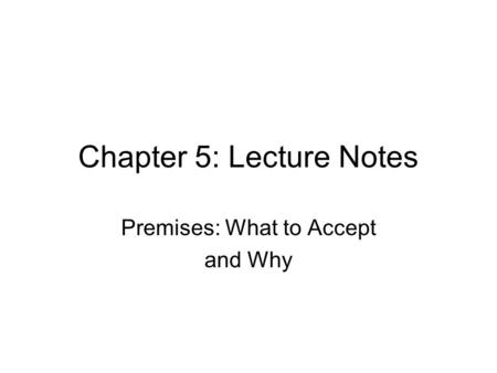 Chapter 5: Lecture Notes Premises: What to Accept and Why.