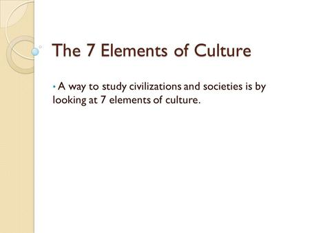 The 7 Elements of Culture A way to study civilizations and societies is by looking at 7 elements of culture.