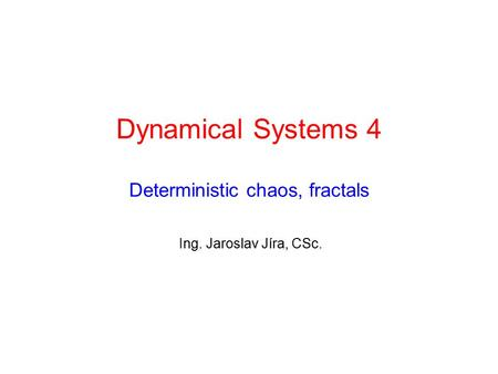 Dynamical Systems 4 Deterministic chaos, fractals Ing. Jaroslav Jíra, CSc.