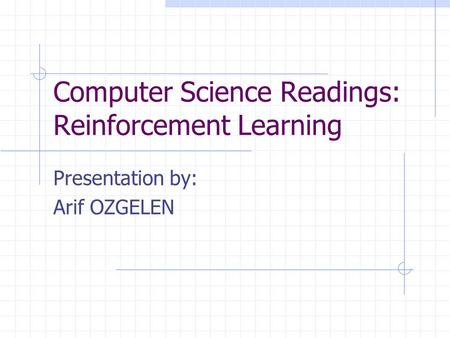 Computer Science Readings: Reinforcement Learning Presentation by: Arif OZGELEN.