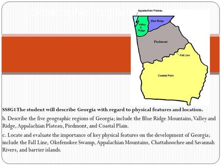 SS8G1 The student will describe Georgia with regard to physical features and location. b. Describe the five geographic regions of Georgia; include the.