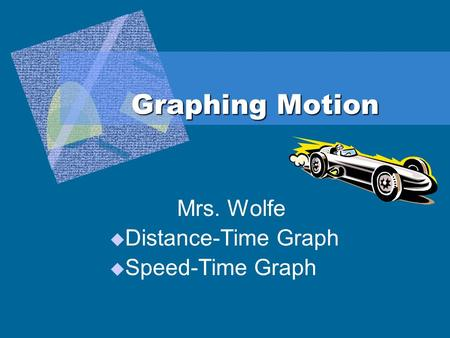 Graphing Motion Mrs. Wolfe  Distance-Time Graph  Speed-Time Graph.