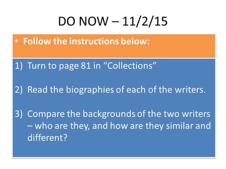 "DO NOW – 11/2/15 Follow the instructions below: 1)Turn to page 81 in ""Collections"" 2)Read the biographies of each of the writers. 3)Compare the backgrounds."