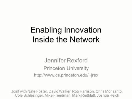 Enabling Innovation Inside the Network Joint with Nate Foster, David Walker, Rob Harrison, Chris Monsanto, Cole Schlesinger, Mike Freedman, Mark Reitblatt,