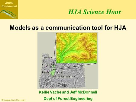 Virtual Experiment © Oregon State University Models as a communication tool for HJA scientists Kellie Vache and Jeff McDonnell Dept of Forest Engineering.