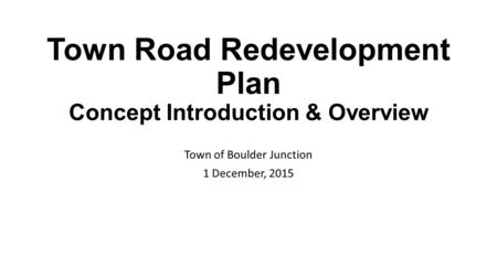 Town Road Redevelopment Plan Concept Introduction & Overview Town of Boulder Junction 1 December, 2015.
