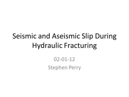 Seismic and Aseismic Slip During Hydraulic Fracturing 02-01-12 Stephen Perry.