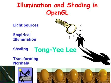 Lecture 156.837 Fall 2001 Illumination and Shading in OpenGL Light Sources Empirical Illumination Shading Transforming Normals Tong-Yee Lee.