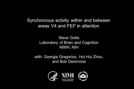 Synchronous activity within and between areas V4 and FEF in attention Steve Gotts Laboratory of Brain and Cognition NIMH, NIH with: Georgia Gregoriou,