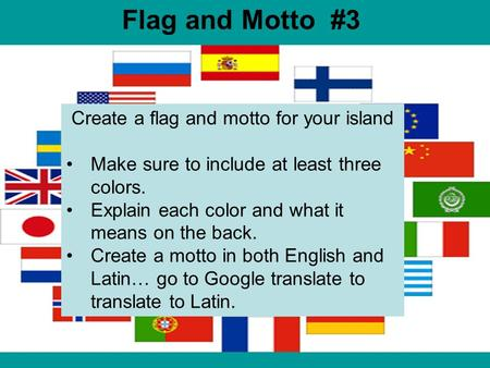 Flag and Motto #3 Create a flag and motto for your island Make sure to include at least three colors. Explain each color and what it means on the back.