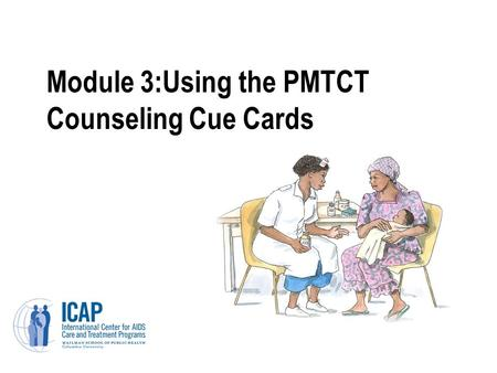 Module 3:Using the PMTCT Counseling Cue Cards. Module 3: Learning Objectives Understand why the PMTCT counseling cue cards were developed and how they.