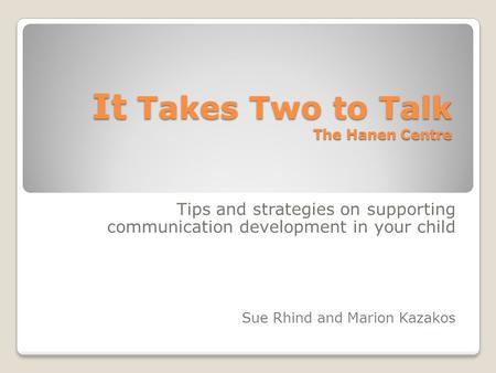 It Takes Two to Talk The Hanen Centre Tips and strategies on supporting communication development in your child Sue Rhind and Marion Kazakos.
