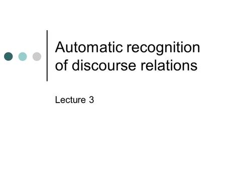 Automatic recognition of discourse relations Lecture 3.