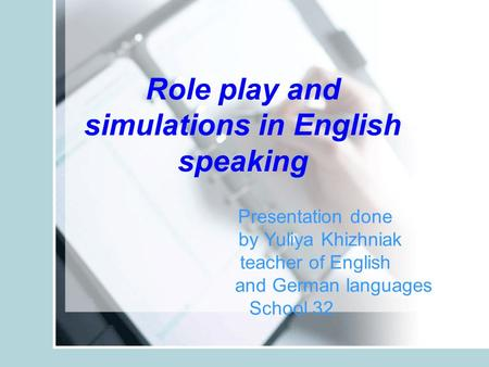Presentation done by Yuliya Khizhniak teacher of English and German languages School 32 Role play and simulations in English speaking.