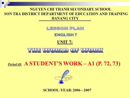 NGUYEN CHI THANH SECONDARY SCHOOL SON TRA DISTRICT DEPARTMENT OF EDUCATION AND TRAINING DANANG CITY UNIT 7: Period 40: A STUDENT'S WORK – A1 (P. 72, 73)