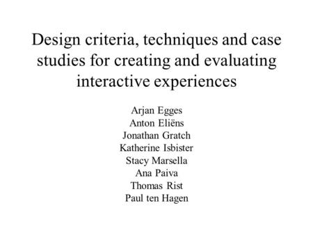 Design criteria, techniques and case studies for creating and evaluating interactive experiences Arjan Egges Anton Eliëns Jonathan Gratch Katherine Isbister.