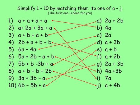 Simplify 1 – 10 by matching them to one of a – j. (The first one is done for you) 1) a + a + a + a 2) a+ 2a + 3a + a 3) a + b + a + b 4) 2b + a + b – b.