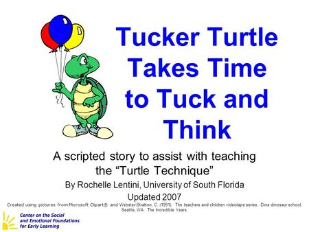 "Tucker Turtle Takes Time to Tuck and Think A scripted story to assist with teaching the ""Turtle Technique"" By Rochelle Lentini, University of South Florida."