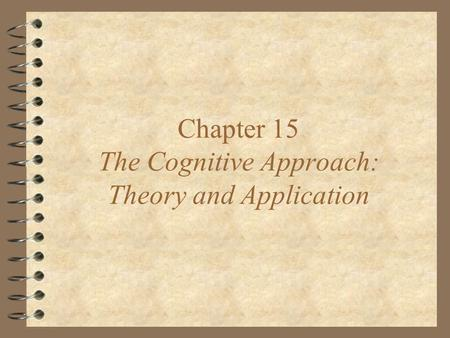 Chapter 15 The Cognitive Approach: Theory and Application.