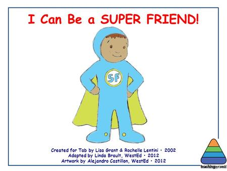 I Can Be a SUPER FRIEND! Created for Tab by Lisa Grant & Rochelle Lentini 2002 Adapted by Linda Brault, WestEd 2012 Artwork by Alejandro Castillon, WestEd.