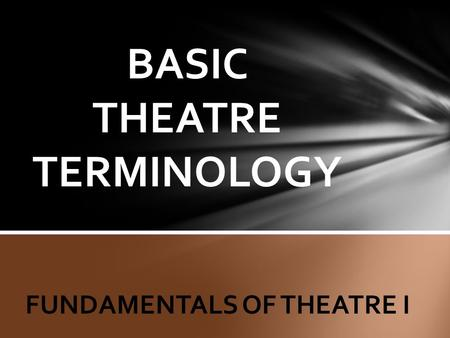BASIC THEATRE TERMINOLOGY FUNDAMENTALS OF THEATRE I.
