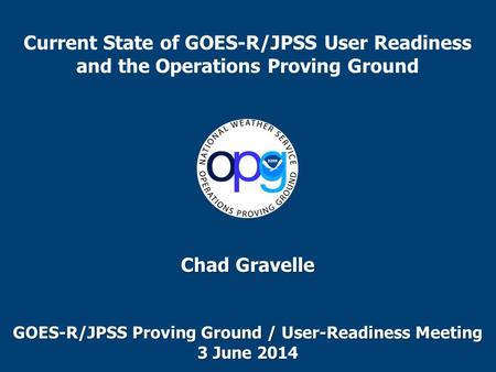 Current State of GOES-R/JPSS User Readiness and the Operations Proving Ground Chad Gravelle GOES-R/JPSS Proving Ground / User-Readiness Meeting 3 June.