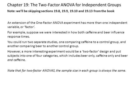 Chapter 19: The Two-Factor ANOVA for Independent Groups An extension of the One-Factor ANOVA experiment has more than one independent variable, or 'factor'.