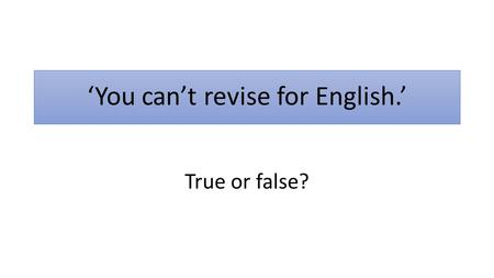 'You can't revise for English.' True or false?. 'You can't revise for English.' FALSE.
