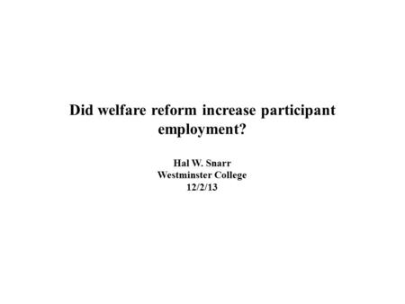 Did welfare reform increase participant employment? Hal W. Snarr Westminster College 12/2/13.