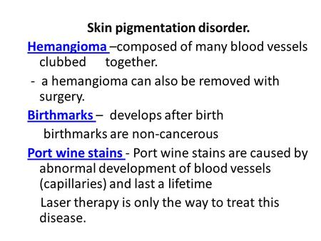 Skin pigmentation disorder. Hemangioma Hemangioma –composed of many blood vessels clubbed together. - a hemangioma can also be removed with surgery. Birthmarks.