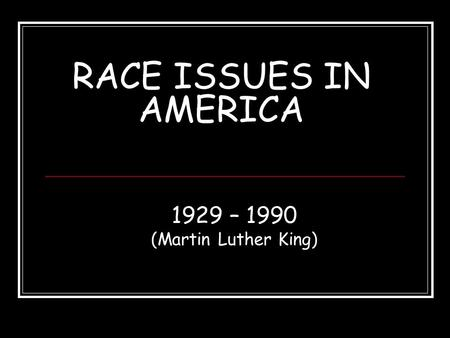 RACE ISSUES IN AMERICA 1929 – 1990 (Martin Luther King)
