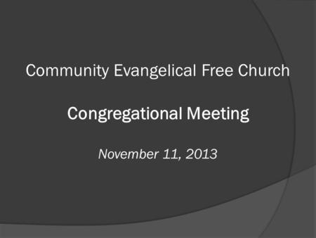 Community Evangelical Free Church Congregational Meeting November 11, 2013.
