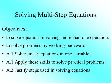 Solving Multi-Step Equations Objectives: to solve equations involving more than one operation. to solve problems by working backward. A.1 Solve linear.