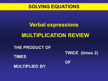 THE PRODUCT OF TIMES MULTIPLIED BY TWICE (times 2) MULTIPLICATION REVIEW OF SOLVING EQUATIONS Verbal expressions.