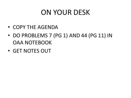 ON YOUR DESK COPY THE AGENDA DO PROBLEMS 7 (PG 1) AND 44 (PG 11) IN OAA NOTEBOOK GET NOTES OUT.