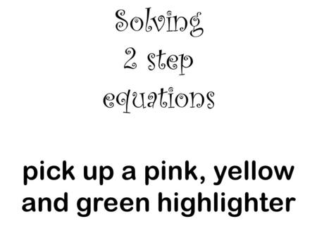 Solving 2 step equations pick up a pink, yellow and green highlighter.