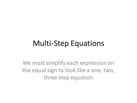 Multi-Step Equations We must simplify each expression on the equal sign to look like a one, two, three step equation.