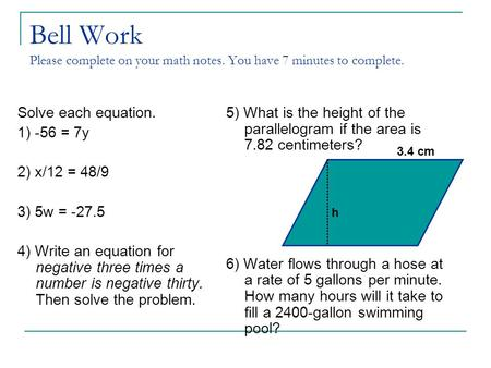 Bell Work Please complete on your math notes. You have 7 minutes to complete. Solve each equation. 1) -56 = 7y 2) x/12 = 48/9 3) 5w = -27.5 4) Write an.