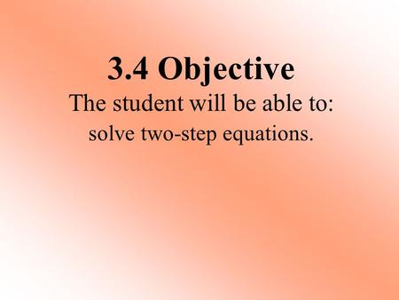 Solve two-step equations. 3.4 Objective The student will be able to: