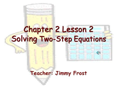 Chapter 2 Lesson 2 Solving Two-Step Equations Teacher: Jimmy Frost.