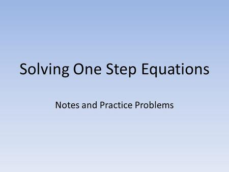 Solving One Step Equations Notes and Practice Problems.