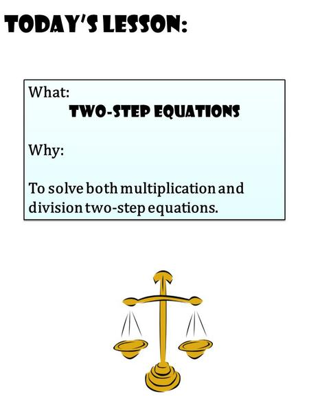 Today's Lesson: What: Two-step equations Why: To solve both multiplication and division two-step equations. What: Two-step equations Why: To solve both.