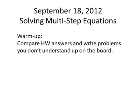 September 18, 2012 Solving Multi-Step Equations Warm-up: Compare HW answers and write problems you don't understand up on the board.