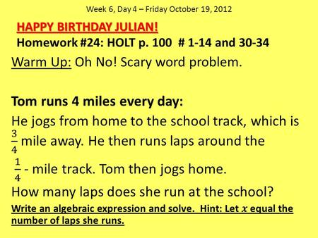 Week 6, Day 4 – Friday October 19, 2012 HAPPY BIRTHDAY JULIAN! Homework #24: HOLT p. 100 # 1-14 and 30-34.