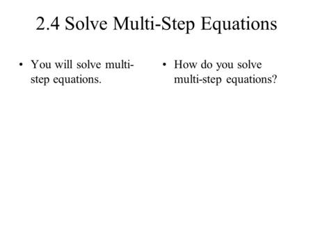 2.4 Solve Multi-Step Equations You will solve multi- step equations. How do you solve multi-step equations?
