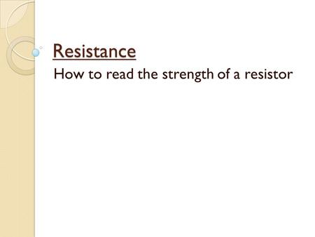 Resistance How to read the strength of a resistor.