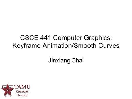 CSCE 441 Computer Graphics: Keyframe Animation/Smooth Curves Jinxiang Chai.